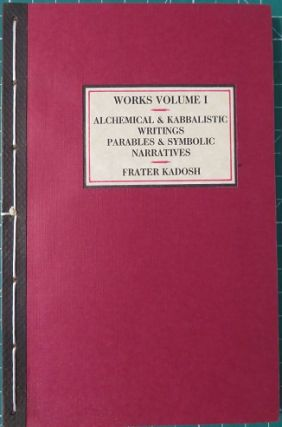 ALCHEMICAL & KABBALISTIC WRITINGS, PARABLES AND SYMBOLIC NARATIVES; Collected Work - Volume I. Frater Kadosh.