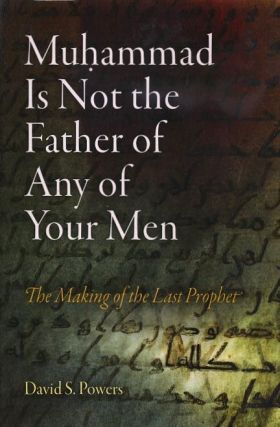 MUHAMMAD IS NOT THE FATHER OF ANY OF YOUR MEN; The Making of the Last Prophet. David S. Powers