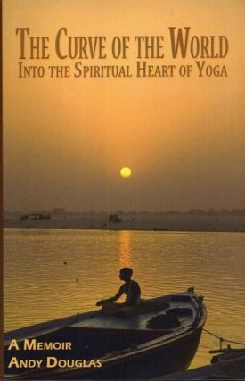 THE CURVE OF THE WORLD; Into the Spiritual Heart of Yoga. Andy Douglas