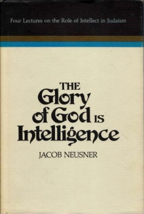 THE GLORY OF GOD IS INTELLIGENCE; Four Lectures on the Role of Intellect in Judaism. Jacob Neusner.