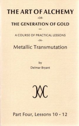 THE ART OF ALCHEMY OR THE GENERATION OF GOLD:; Part Four, Lessons 10 - 12. Delmar Bryant