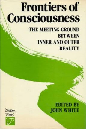 FRONTIERS OF CONSCIOUSNESS: THE MEETING GROUND BETWEEN INNER AND OUTER REALITY. John White