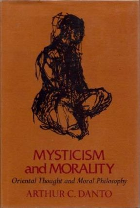 MYSTICISM AND MORALITY; Oriental Thought and Moral Philosophy. Arthur C. Danto