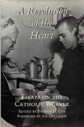 A REVOLUTION OF THE HEART; Essays on the Catholoic Worker. Patrick C. Coy.