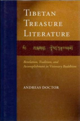 TIBETAN TREASURE LITERATURE; Revelations, Tradition, and Accomplishments in Visionary Buddhism. Andreas Doctor.