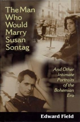THE MAN WHO WOULD MARRY SUSAN SONTAG; And Other Intimate Portaits of the Bohemian Era. Edward Field.