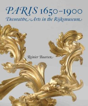 PARIS 1650-1900; Decorative Arts in the Rijksmuseum. Reinier J. Baarsen