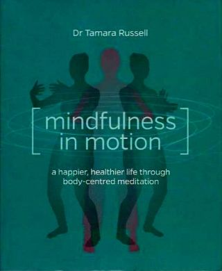 MINDFULNESS IN MOTION; A Happier, Healthier Life through Body-Centered Meditation. Tamara Russell.