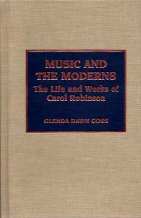 MUSIC AND MODERNS; The Life and Works of Carol Robinson. Glenda Dawn Goss.