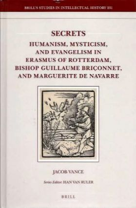 SECRETS; Humanism, Mysticism, and Evangelism in Erasmus of Rotterdam, Bishop Guillaume Briconnet, and Marguerite de Navarre. Jacob Vance.
