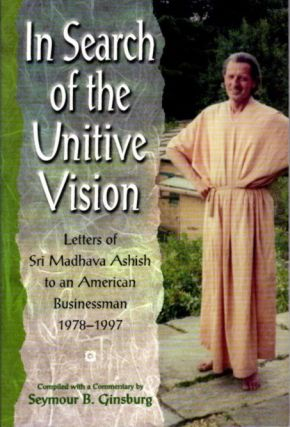 IN SEARCH OF THE UNITIVE VISION: LETTERS OF SRI MADHAVA ASHISH TO AN AMERICAN BUSINESSMAN 1978-1997. Seymour B. Ginsburg.
