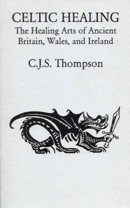 CELTIC HEALING; The Healing Arts of Ancient Britain, Wales, and Ireland. C. J. S. Thompson.