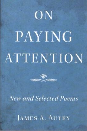 ON PAYING ATTENTION; New and Selected Poems. James A. Autry.