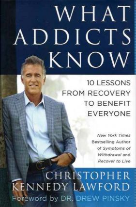 WHAT ADDICTS KNOW; 10 Lessons from Recovery to Benefit Everyone. Christopher Kennedy Lawford.
