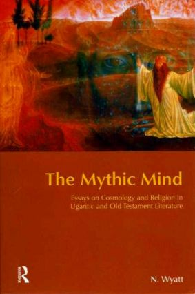 THE MYTHIC MIND:; Essays on Cosmology and Religion in Ugaritic and Old Testament Literature. Nick Wyatt.