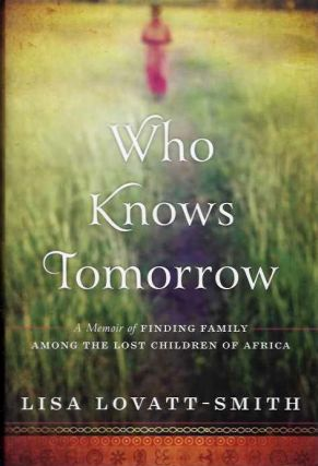 WHO KNOWS TOMORROW; A Memoir of Finding Family Among the Lost Children of Africa. Lisa Lovatt-Smith