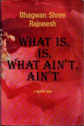 WHAT IS, IS, WHAT AIN'T, AIN'T; Initiation Talks between Master and Disciple. Bhagwan Shree Rajneesh.