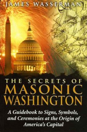 THE SECRETS OF MASONIC WASHINGTON; A Guidebook to Signs, Symbols, and Ceremonies at the Origin of America's Capital. James Wasserman.