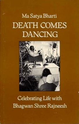 DEATH COMES DANCING: CELEBRATING LIFE WITH BHAGWAN SHREE RAJNEESH. Ma Satya Bharti.