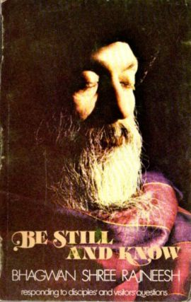 BE STILL AND KNOW; Answering Disciples Questions. Bhagwan Shree Rajneesh.