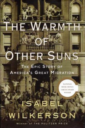 THE WARMTH OF OTHER SUNS; The Epic Story of America's Great Migration. Isabel Wilkerson.