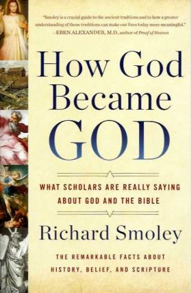 HOW GOD BECAME GOD; What Scholars are Really Saying About God and the Bible. Richard Smoley.