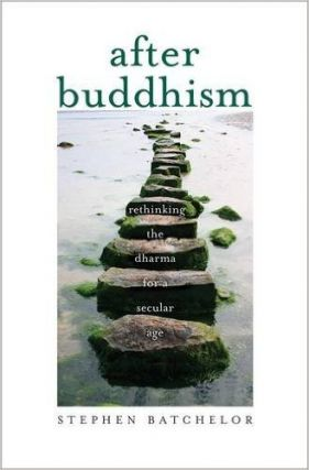 AFTER BUDDHISM; Rethinking the Dharma for a Secular Age. Stephen Batchelor.