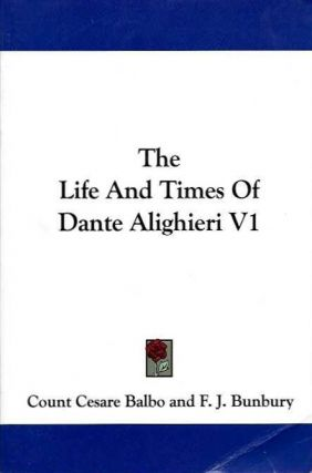 THE LIFE AND TIMES OF DANTE ALIGHIERI V1. Count Cesare Balbo