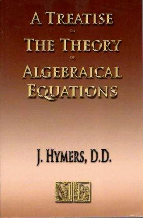 A TREATISE ON THE THEORY OF ALGEBRAICAL EQUATIONS. J. Hymers