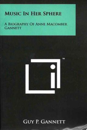 MUSIC IN HER SPHERE: A BIOGRAPHY OF ANNE MACOMBER GANNETT. Guy P. Gannett.