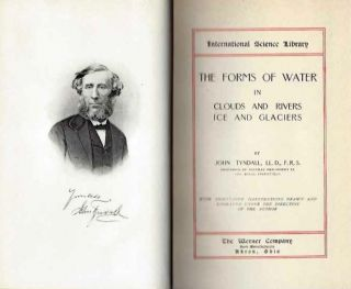 THE FORMS OF WATER IN CLOUDS AND RIVERS, ICE AND GLACIERS; Intellectual, Moral, and Physical. John Tyndall.