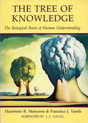 THE TREE OF KNOWLEDGE; The Biological Roots of Human Understanding. Humberto R. Maturana, Francisco J. Verela.