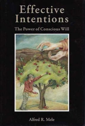 EFFECTIVE INTENTIONS; The Power of Conscious Will. Alfred R. Mele.