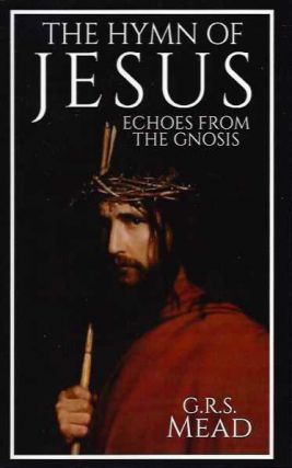 THE HYMN OF JESUS; Echoes frm the Gnosis. G. R. S. Mead