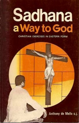 SADHANA: A WAY TO GOD; Christian Exercises in Eastern Form. Anthony de Mello.