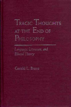 TRAGIC THOUGHTS AT THE END OF PHILOSOPHY; Language, Literature, and Ethical Theory. Gerald L. Bruns