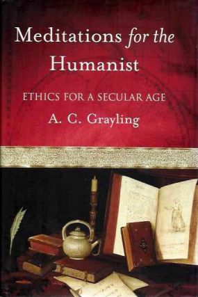 MEDITATIONS FOR A HUMANIST; Ethics for a Secular Age. A. C. Grayling.