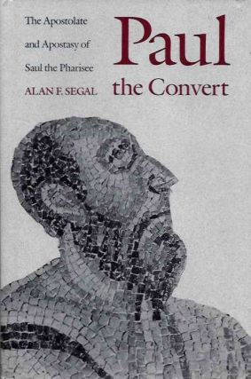PAUL THE CONVERT; The Apostolate and Apostacy of Saul the Pharisee. Alan F. Segal.