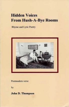 HIDDEN VOICES FROM HUSH-A-BYE ROOMS; Rhyme and Lyric Poetry, Postmodern Verse. John D. Thompson.