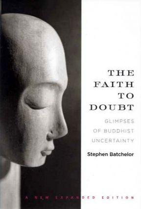 THE FAITH TO DOUBT; Glimpses of Buddhist Uncertainty. Stephen Batchelor.