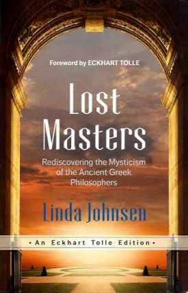 LOST MASTERS; Rediscovering the Mysticism of the Ancient Greek Philosophers. Linda Johnson