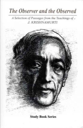 THE OBSERVER AND THE OBSERVED; A Selection of Passages from the Teachings of J. Krishnamurti. J....