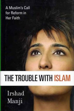 THE TROUBLE WITH ISLAM; A Muslim's Call to Reform Her Faith. Irshad Manji