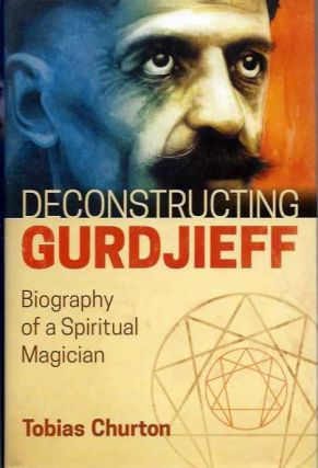 DECONSTRUCTING GURDJIEFF; Biography of a Spiritual Magician. Tobias Churton