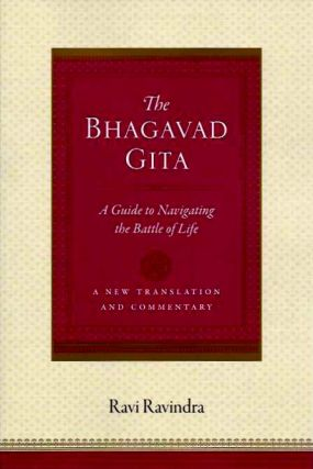 THE BHAGAVAD GITA; A Guide to Navigating the Battle of Life. Ravi Ravindra.