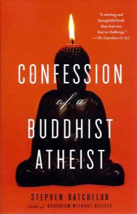 CONFESSION OF A BUDDHIST ATHEIST. Stephen Batchelor.