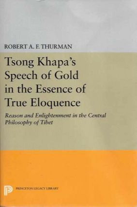 TSONG KHAPA'S SPEECH OF GOLD IN THE ESSENCE OF TRUE ELOQUENCE; Reason and Enlightenment in the Central Philosophy of Tibet. Tsong Khapa, Robert E. F. Thurman.