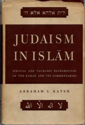 JUDAISM AND ISLAM; Biblical and Talmudic Backgrounds of the Koran and its Commentaries Suras II and III. Abraham I. Katsh.