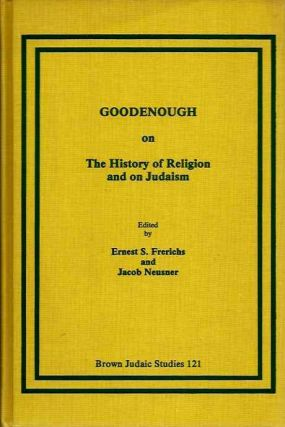 GOODENOUGH ON THE HISTORY OF RELIGIONS AND ON JUDAISM. Erwin Goodenough, Ernest S. Frerichs, Jacob Neusner.