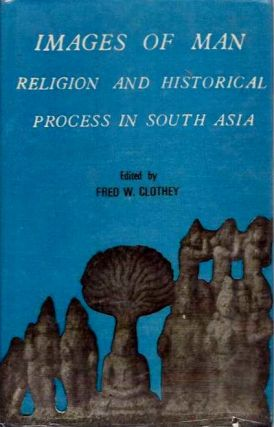 IMAGES OF MAN; Religion and Historical Processes in South Asia. Fred W. Clothey, Alf Hiltebeitel.